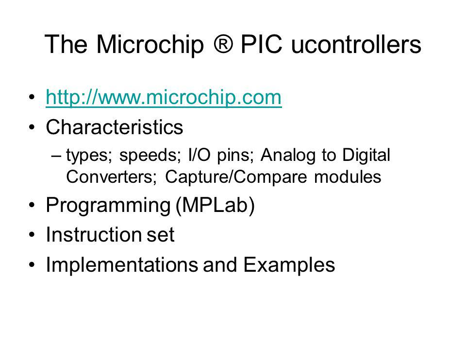 The Microchip ® PIC ucontrollers http://www.microchip.com Characteristics –types; speeds; I/O pins; Analog to Digital Converters; Capture/Compare modules Programming (MPLab) Instruction set Implementations and Examples