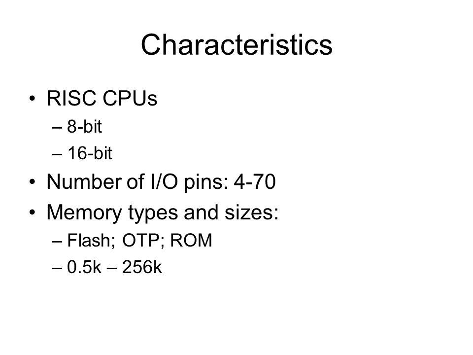 Characteristics RISC CPUs –8-bit –16-bit Number of I/O pins: 4-70 Memory types and sizes: –Flash; OTP; ROM –0.5k – 256k