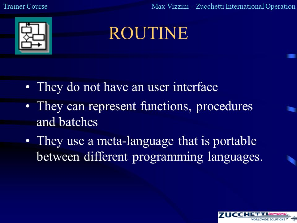 Trainer CourseMax Vizzini – Zucchetti International Operation ROUTINE They do not have an user interface They can represent functions, procedures and batches They use a meta-language that is portable between different programming languages.