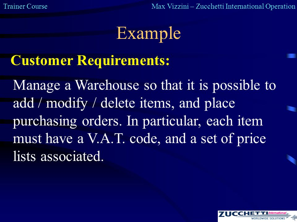 Trainer CourseMax Vizzini – Zucchetti International Operation Example Manage a Warehouse so that it is possible to add / modify / delete items, and place purchasing orders.