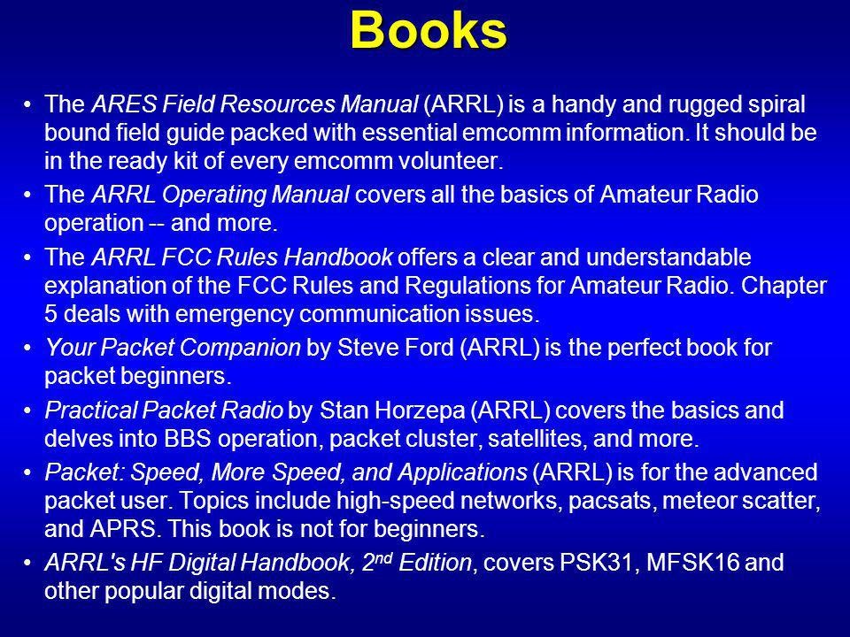 Books The ARES Field Resources Manual (ARRL) is a handy and rugged spiral bound field guide packed with essential emcomm information.