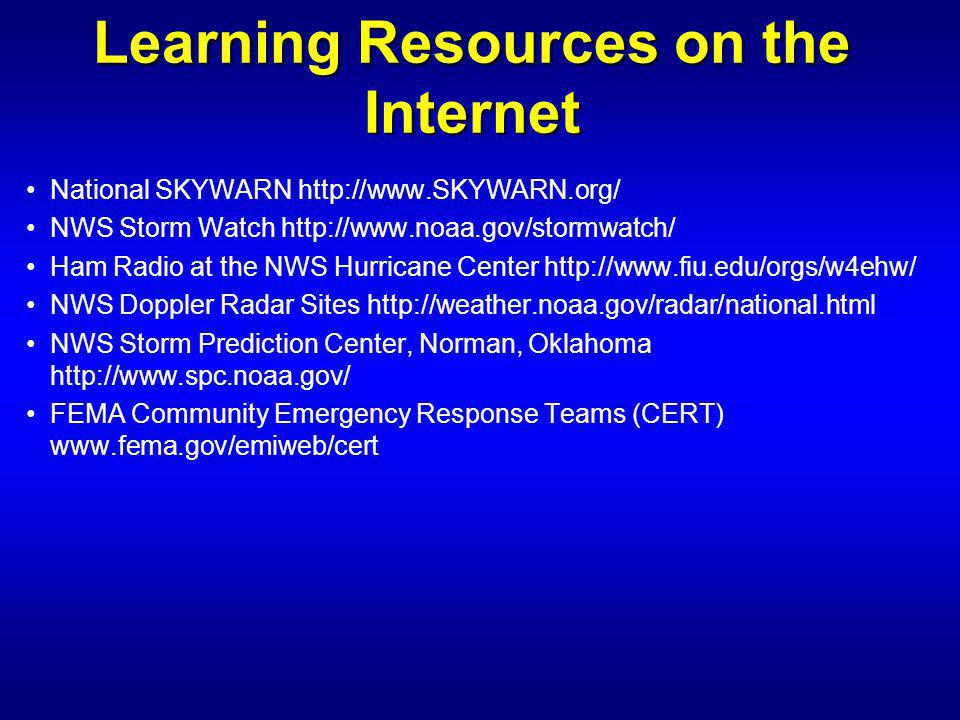 Learning Resources on the Internet National SKYWARN   NWS Storm Watch   Ham Radio at the NWS Hurricane Center   NWS Doppler Radar Sites   NWS Storm Prediction Center, Norman, Oklahoma   FEMA Community Emergency Response Teams (CERT)