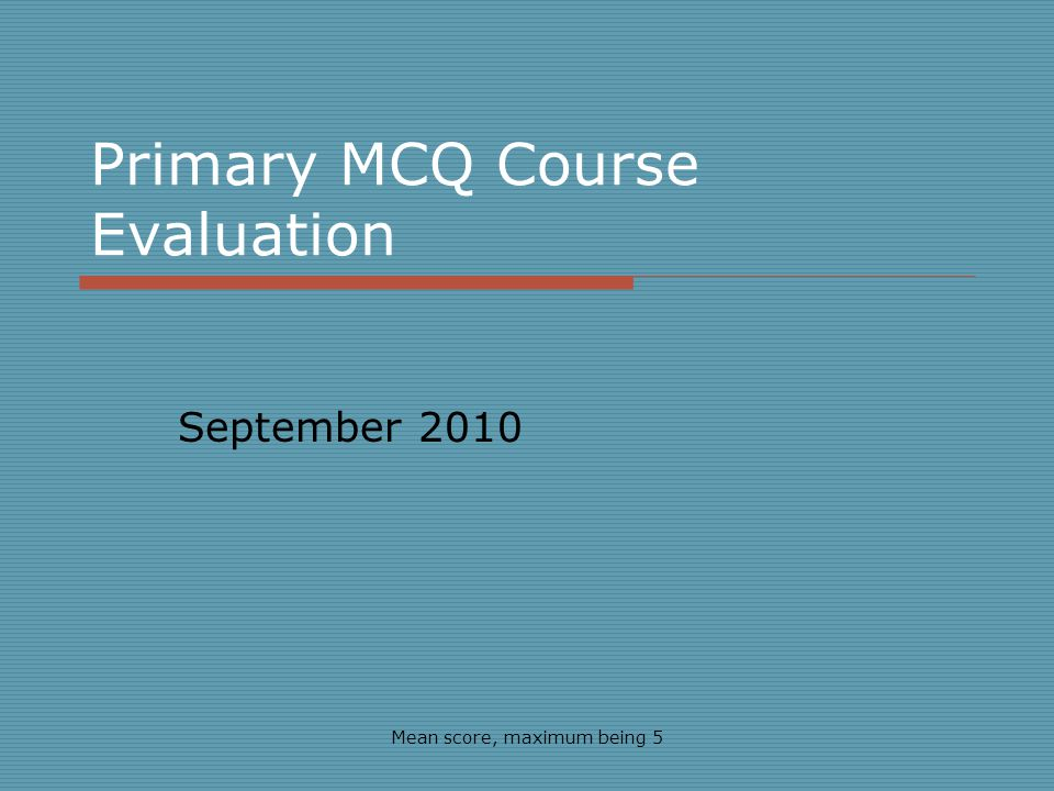 Primary MCQ Course Evaluation September 2010 Mean score, maximum being 5
