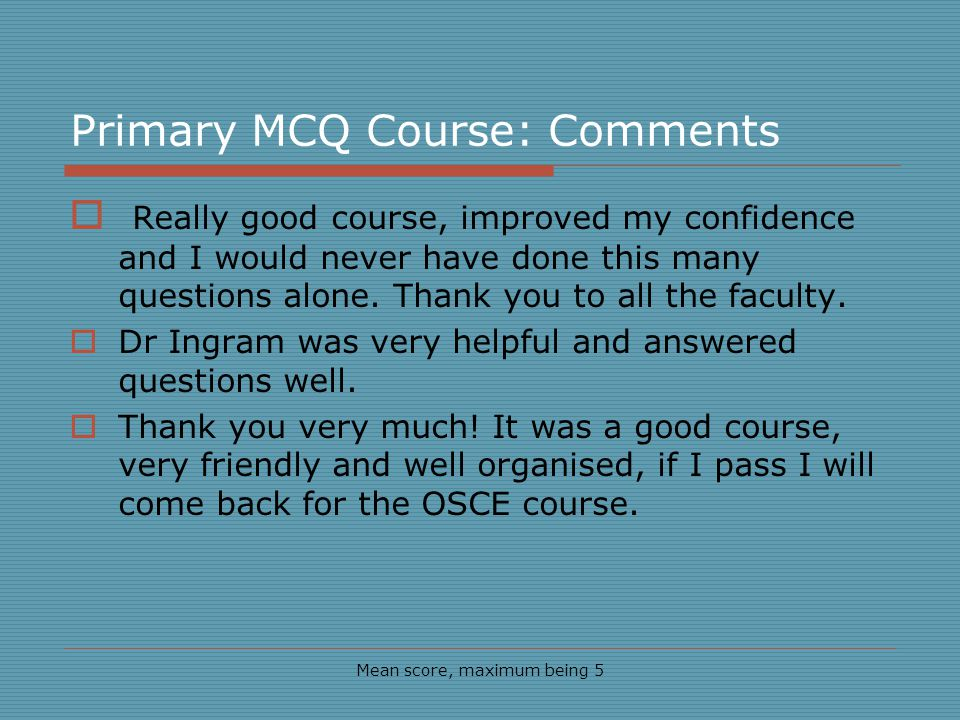 Primary MCQ Course: Comments Mean score, maximum being 5 Really good course, improved my confidence and I would never have done this many questions alone.