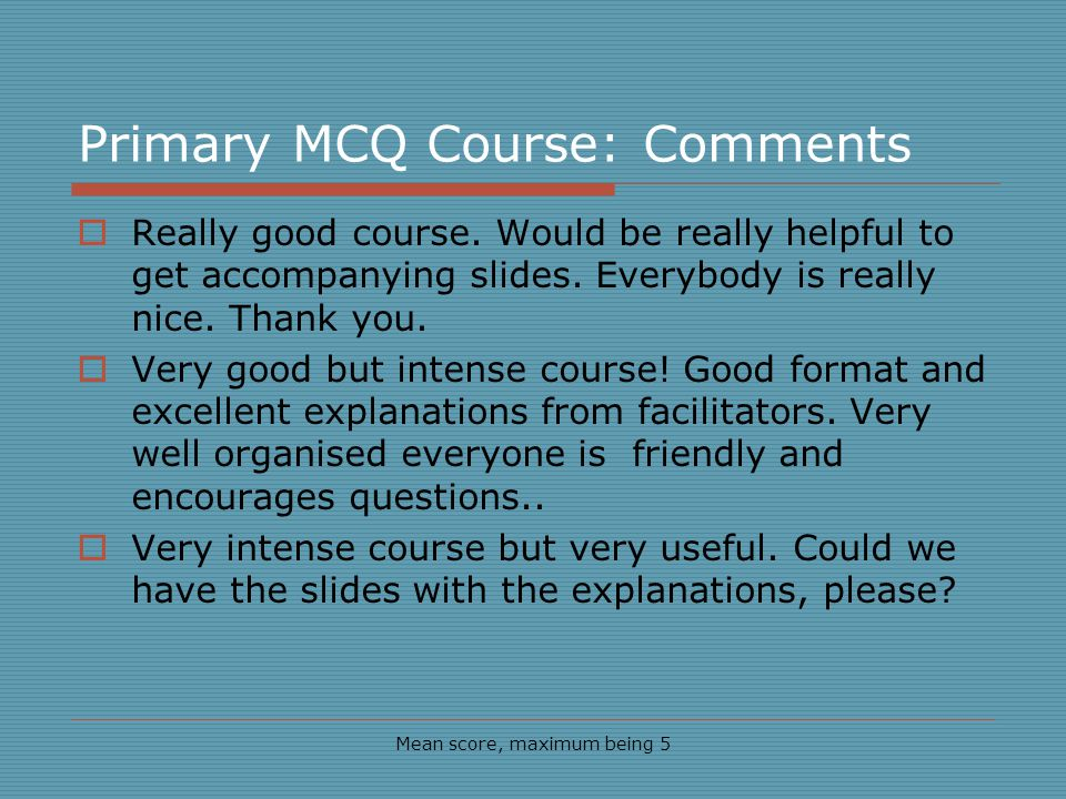 Primary MCQ Course: Comments Mean score, maximum being 5 Really good course.