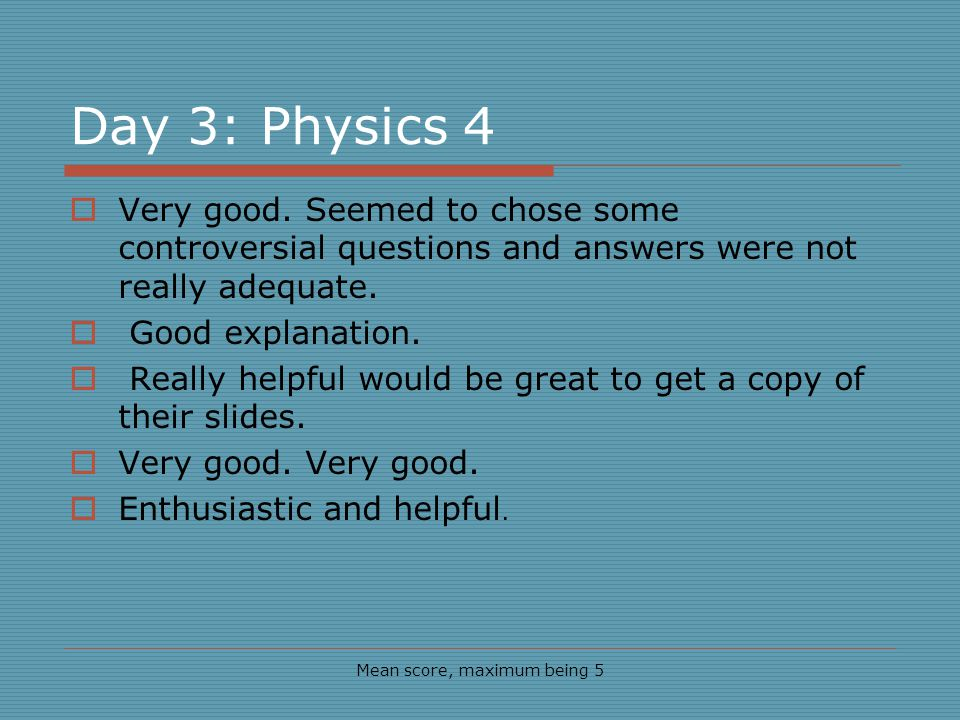 Day 3: Physics 4 Mean score, maximum being 5 Very good.