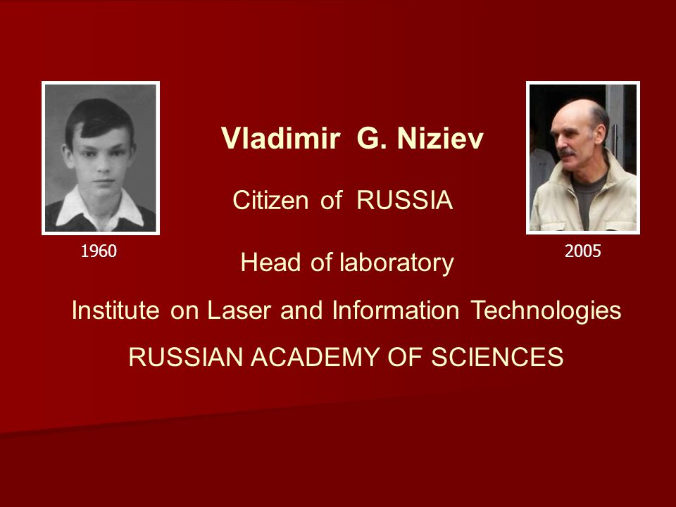 Head of laboratory Institute on Laser and Information Technologies RUSSIAN ACADEMY OF SCIENCES Vladimir G. Niziev Citizen of RUSSIA 19602005