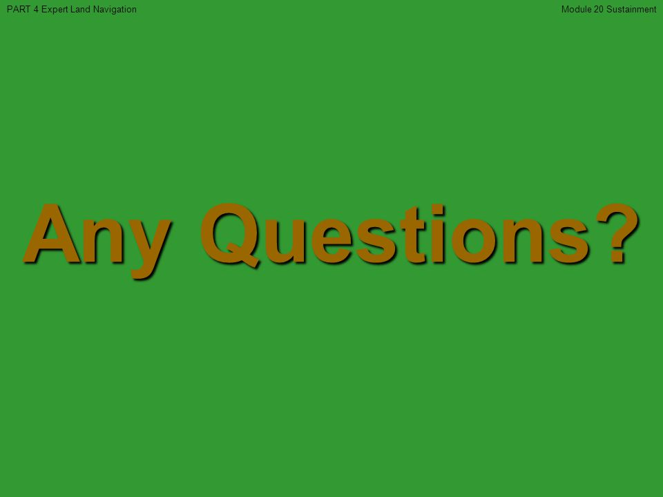 Any Questions? PART 4 Expert Land NavigationModule 20 Sustainment