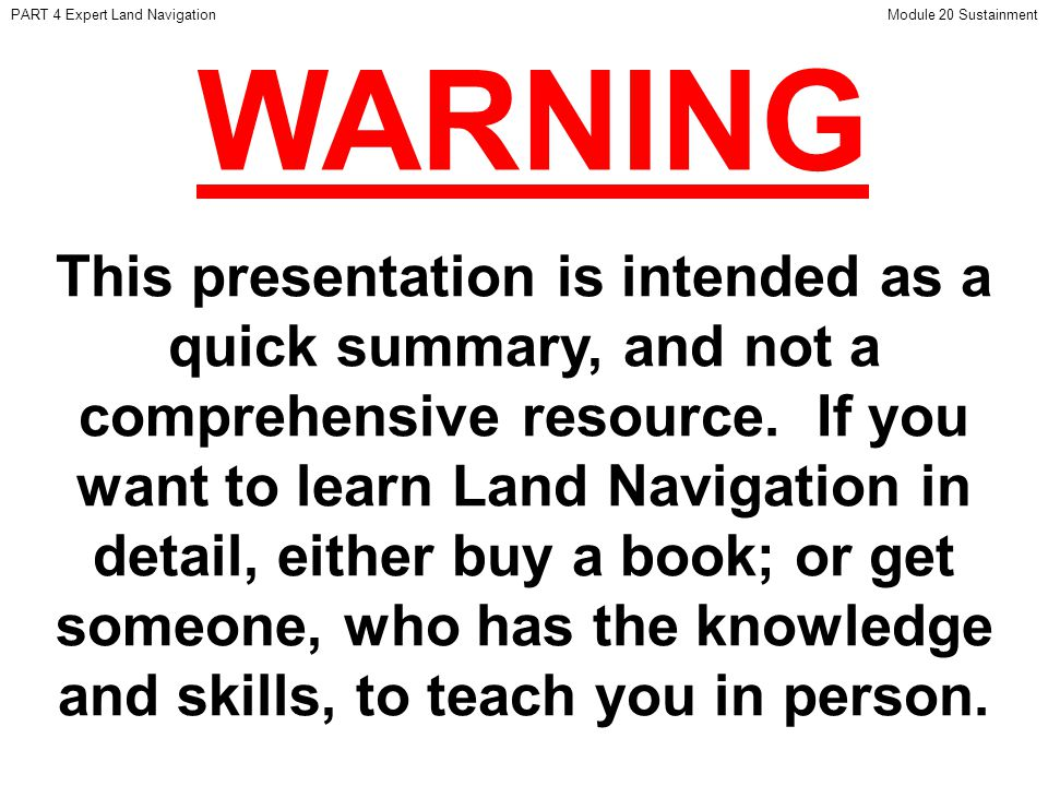 This presentation is intended as a quick summary, and not a comprehensive resource. If you want to learn Land Navigation in detail, either buy a book;