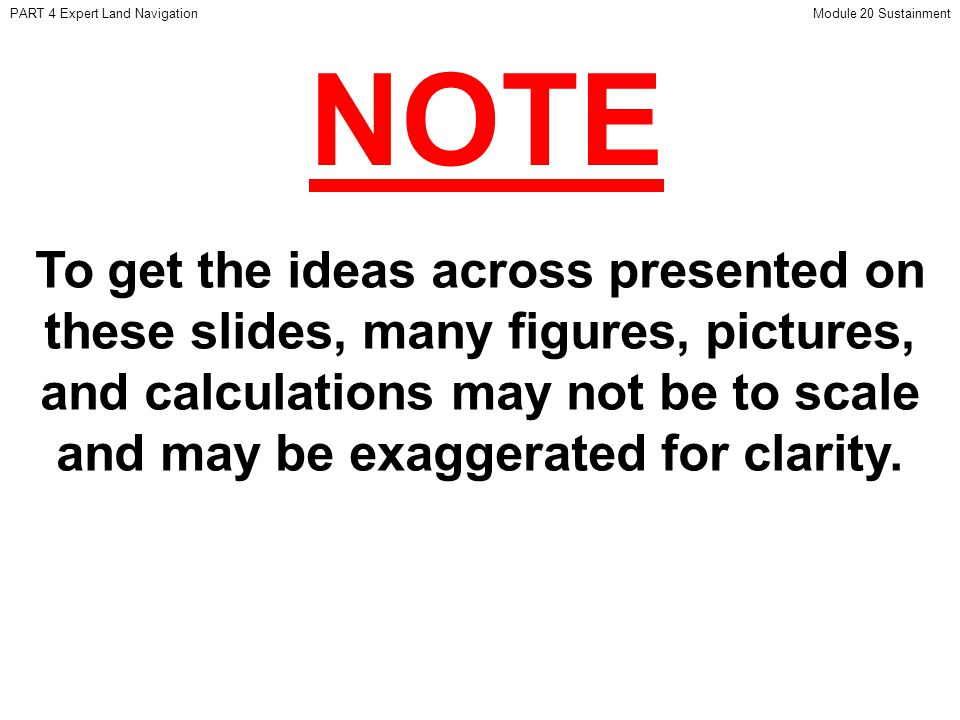 NOTE PART 4 Expert Land NavigationModule 20 Sustainment To get the ideas across presented on these slides, many figures, pictures, and calculations may not be to scale and may be exaggerated for clarity.
