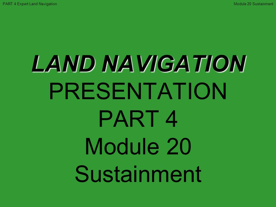 LAND NAVIGATION LAND NAVIGATION PRESENTATION PART 4 Module 20 Sustainment PART 4 Expert Land NavigationModule 20 Sustainment