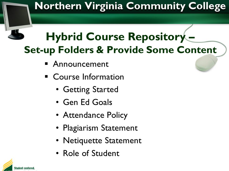 Hybrid Course Repository – Set-up Folders & Provide Some Content Announcement Course Information Getting Started Gen Ed Goals Attendance Policy Plagiarism Statement Netiquette Statement Role of Student