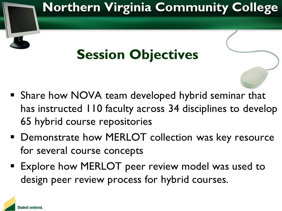 Session Objectives Share how NOVA team developed hybrid seminar that has instructed 110 faculty across 34 disciplines to develop 65 hybrid course repositories Demonstrate how MERLOT collection was key resource for several course concepts Explore how MERLOT peer review model was used to design peer review process for hybrid courses.