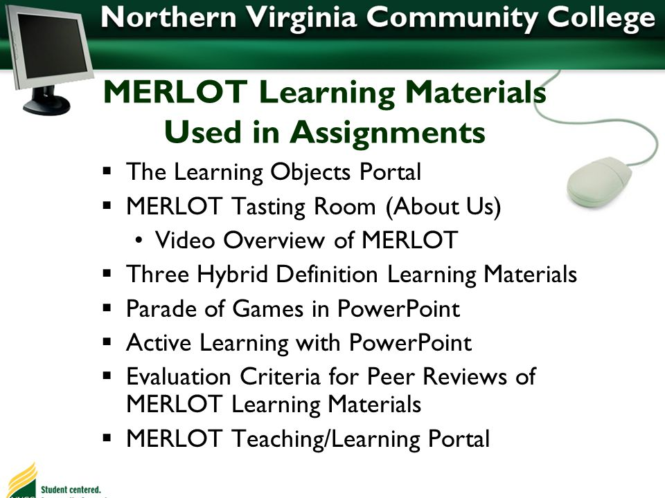 MERLOT Learning Materials Used in Assignments The Learning Objects Portal MERLOT Tasting Room (About Us) Video Overview of MERLOT Three Hybrid Definition Learning Materials Parade of Games in PowerPoint Active Learning with PowerPoint Evaluation Criteria for Peer Reviews of MERLOT Learning Materials MERLOT Teaching/Learning Portal