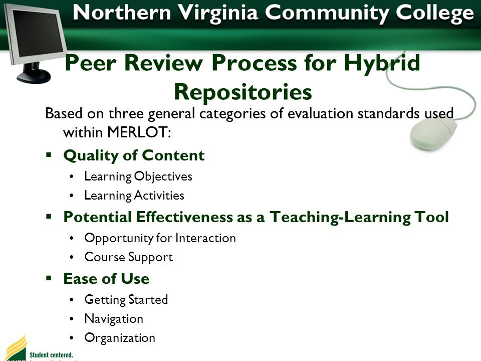 Peer Review Process for Hybrid Repositories Based on three general categories of evaluation standards used within MERLOT: Quality of Content Learning Objectives Learning Activities Potential Effectiveness as a Teaching-Learning Tool Opportunity for Interaction Course Support Ease of Use Getting Started Navigation Organization
