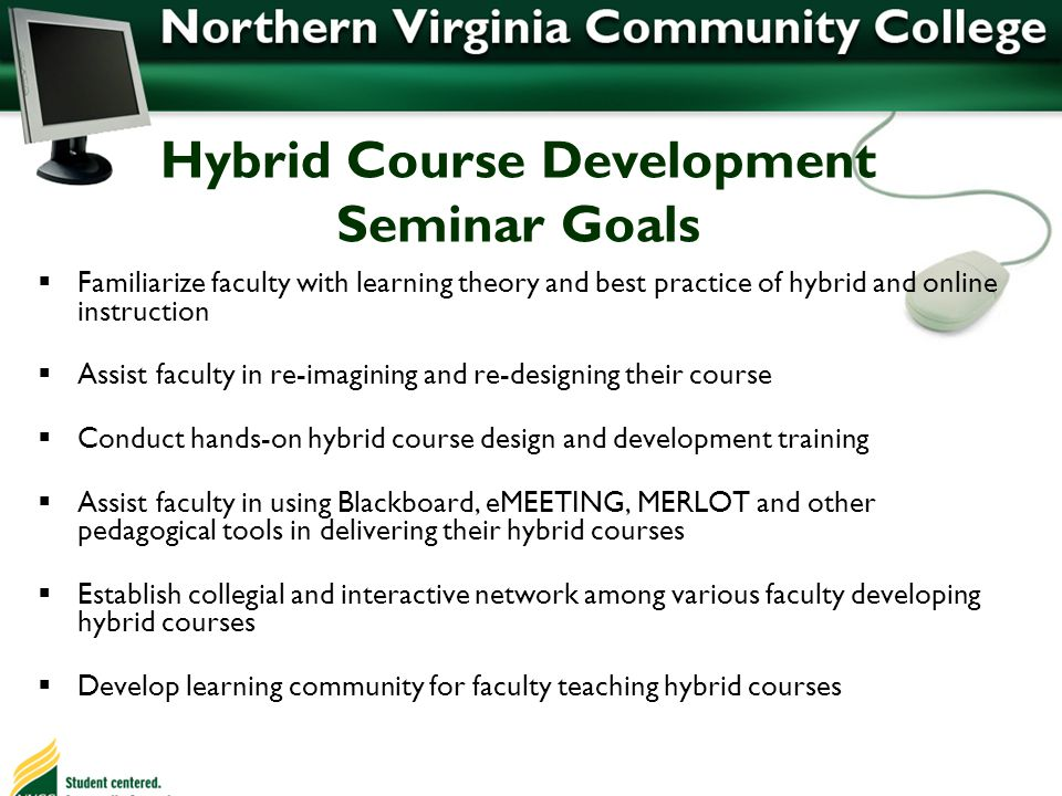 Hybrid Course Development Seminar Goals Familiarize faculty with learning theory and best practice of hybrid and online instruction Assist faculty in re-imagining and re-designing their course Conduct hands-on hybrid course design and development training Assist faculty in using Blackboard, eMEETING, MERLOT and other pedagogical tools in delivering their hybrid courses Establish collegial and interactive network among various faculty developing hybrid courses Develop learning community for faculty teaching hybrid courses