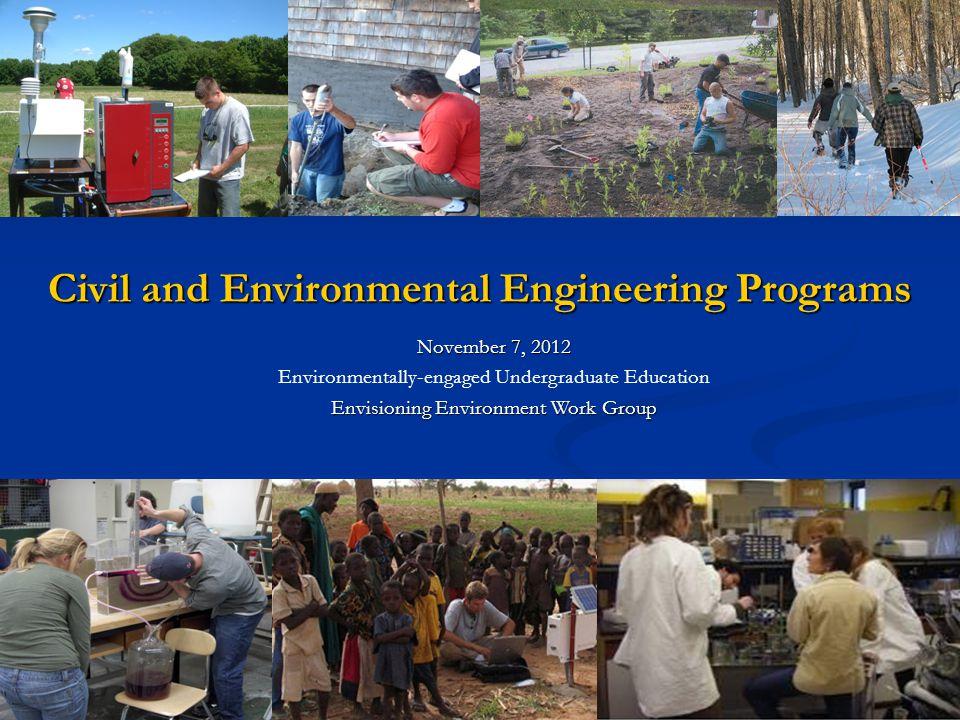 November 7, 2012 Environmentally-engaged Undergraduate Education Envisioning Environment Work Group Civil and Environmental Engineering Programs