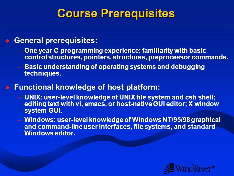 ® Course Prerequisites General prerequisites: –One year C programming experience: familiarity with basic control structures, pointers, structures, preprocessor commands.