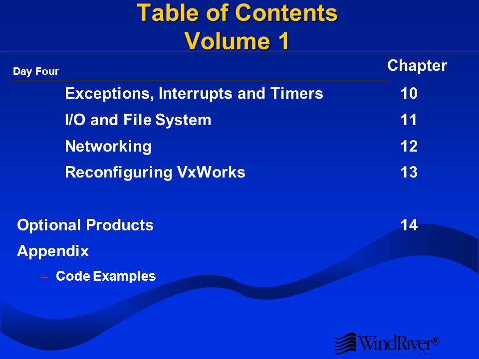 ® Table of Contents Volume 1 Exceptions, Interrupts and Timers10 I/O and File System11 Networking12 Reconfiguring VxWorks13 Optional Products14 Appendix –Code Examples Day Four Chapter