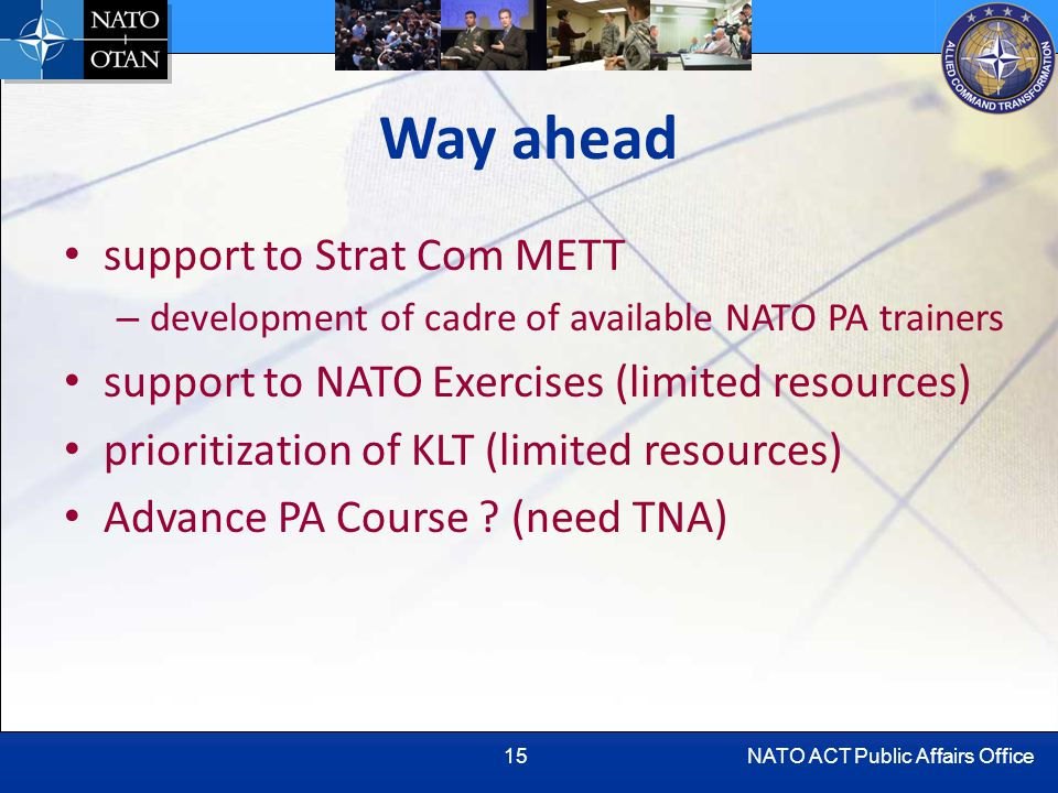 NATO ACT Public Affairs Office15 Way ahead support to Strat Com METT – development of cadre of available NATO PA trainers support to NATO Exercises (limited resources) prioritization of KLT (limited resources) Advance PA Course .