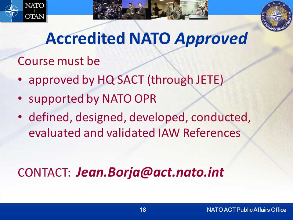 NATO ACT Public Affairs Office18 Accredited NATO Approved Course must be approved by HQ SACT (through JETE) supported by NATO OPR defined, designed, developed, conducted, evaluated and validated IAW References CONTACT: Jean.Borja@act.nato.int