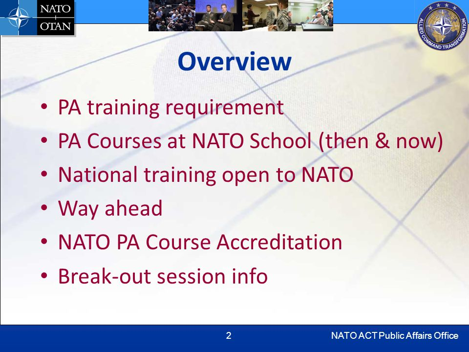 NATO ACT Public Affairs Office2 Overview PA training requirement PA Courses at NATO School (then & now) National training open to NATO Way ahead NATO PA Course Accreditation Break-out session info