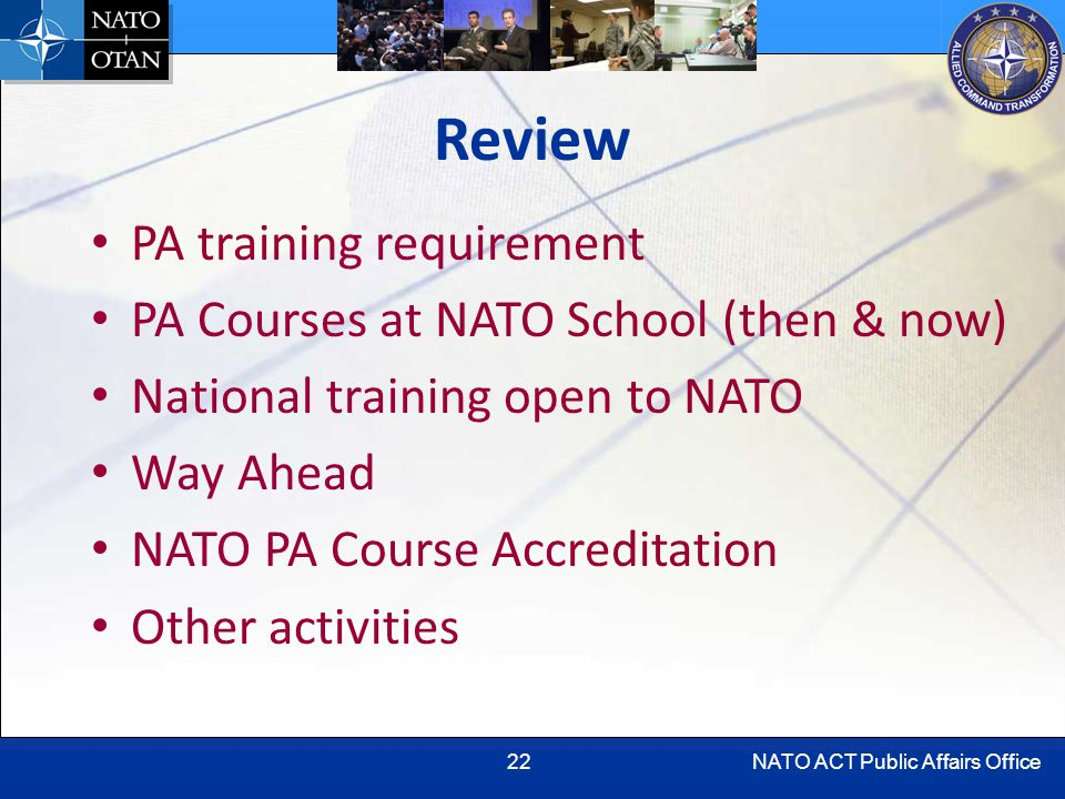NATO ACT Public Affairs Office22 Review PA training requirement PA Courses at NATO School (then & now) National training open to NATO Way Ahead NATO PA Course Accreditation Other activities