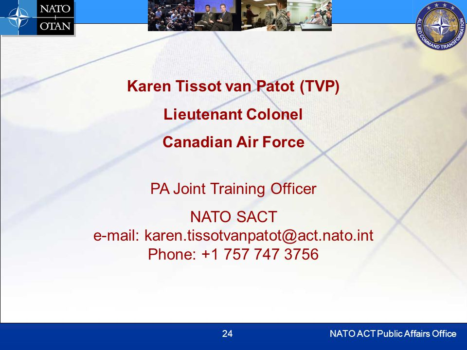NATO ACT Public Affairs Office24 Karen Tissot van Patot (TVP) Lieutenant Colonel Canadian Air Force PA Joint Training Officer NATO SACT e-mail: karen.tissotvanpatot@act.nato.int Phone: +1 757 747 3756