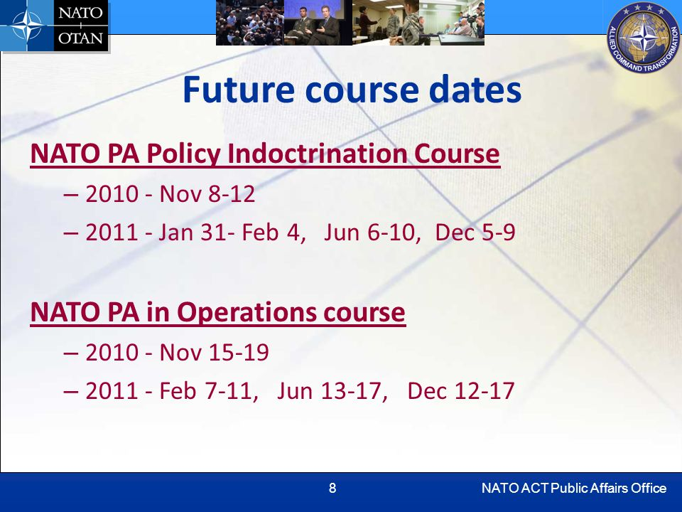 NATO ACT Public Affairs Office8 Future course dates NATO PA Policy Indoctrination Course – 2010 - Nov 8-12 – 2011 - Jan 31- Feb 4, Jun 6-10, Dec 5-9 NATO PA in Operations course – 2010 - Nov 15-19 – 2011 - Feb 7-11, Jun 13-17, Dec 12-17