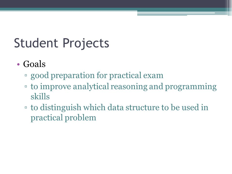 Student Projects Goals good preparation for practical exam to improve analytical reasoning and programming skills to distinguish which data structure