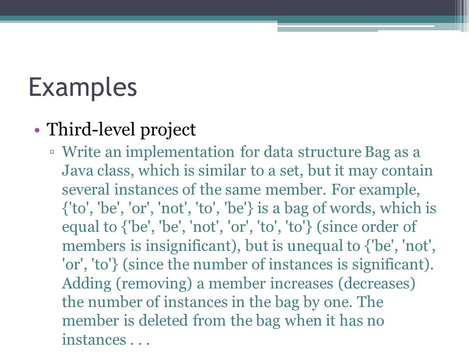 Examples Third-level project Write an implementation for data structure Bag as a Java class, which is similar to a set, but it may contain several ins