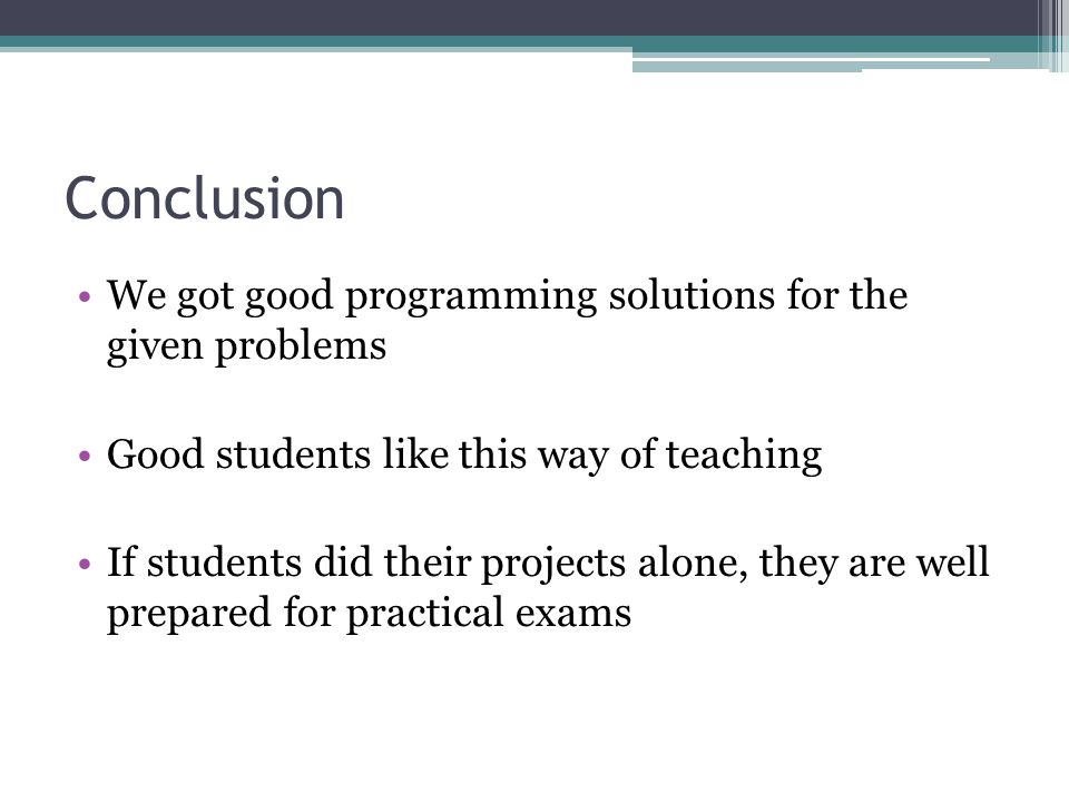 Conclusion We got good programming solutions for the given problems Good students like this way of teaching If students did their projects alone, they