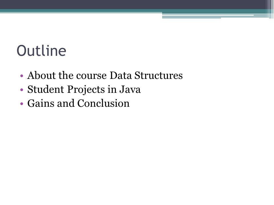 Outline About the course Data Structures Student Projects in Java Gains and Conclusion
