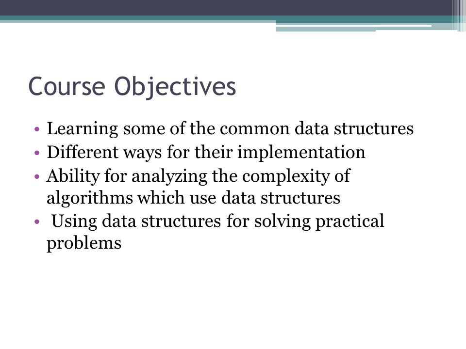 Course Objectives Learning some of the common data structures Different ways for their implementation Ability for analyzing the complexity of algorith
