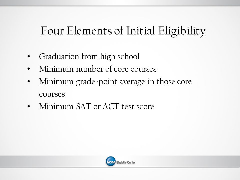Four Elements of Initial Eligibility Graduation from high school Minimum number of core courses Minimum grade-point average in those core courses Minimum SAT or ACT test score