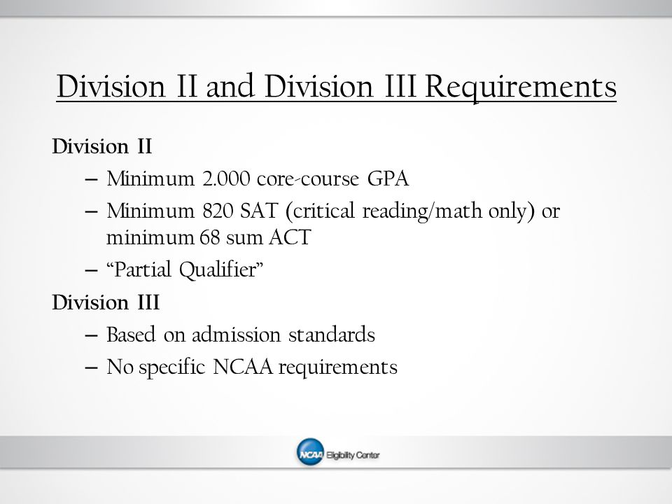 Division II and Division III Requirements Division II – Minimum 2.000 core-course GPA – Minimum 820 SAT (critical reading/math only) or minimum 68 sum ACT – Partial Qualifier Division III – Based on admission standards – No specific NCAA requirements