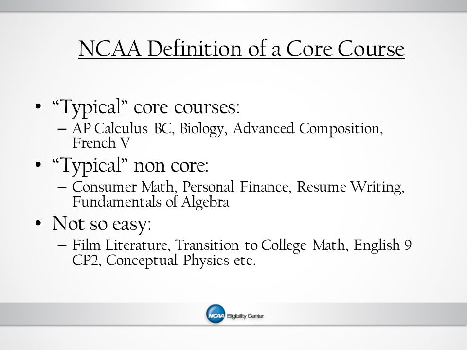 NCAA Definition of a Core Course Typical core courses: – AP Calculus BC, Biology, Advanced Composition, French V Typical non core: – Consumer Math, Personal Finance, Resume Writing, Fundamentals of Algebra Not so easy: – Film Literature, Transition to College Math, English 9 CP2, Conceptual Physics etc.