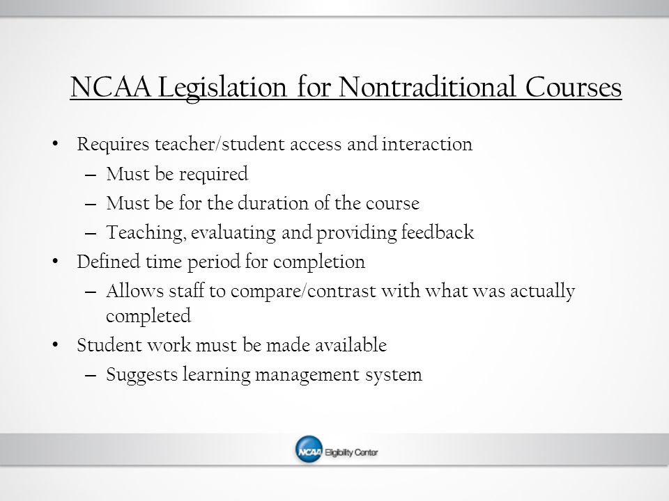 NCAA Legislation for Nontraditional Courses Requires teacher/student access and interaction – Must be required – Must be for the duration of the course – Teaching, evaluating and providing feedback Defined time period for completion – Allows staff to compare/contrast with what was actually completed Student work must be made available – Suggests learning management system