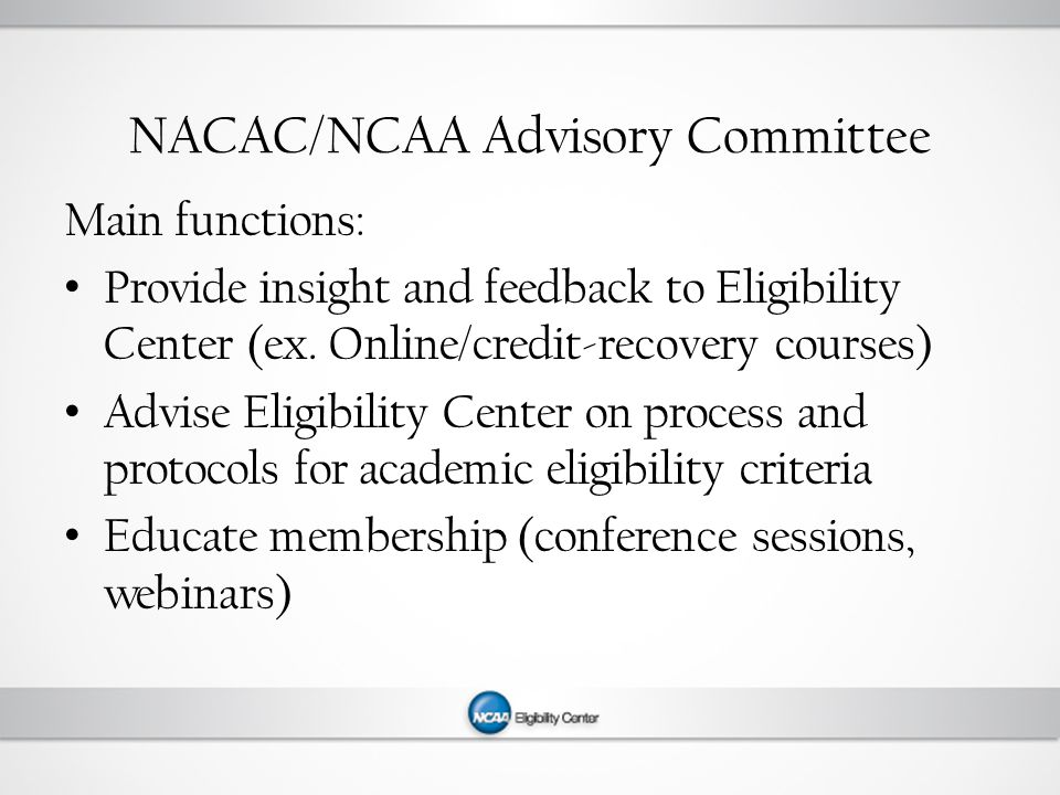NACAC/NCAA Advisory Committee Main functions: Provide insight and feedback to Eligibility Center (ex.