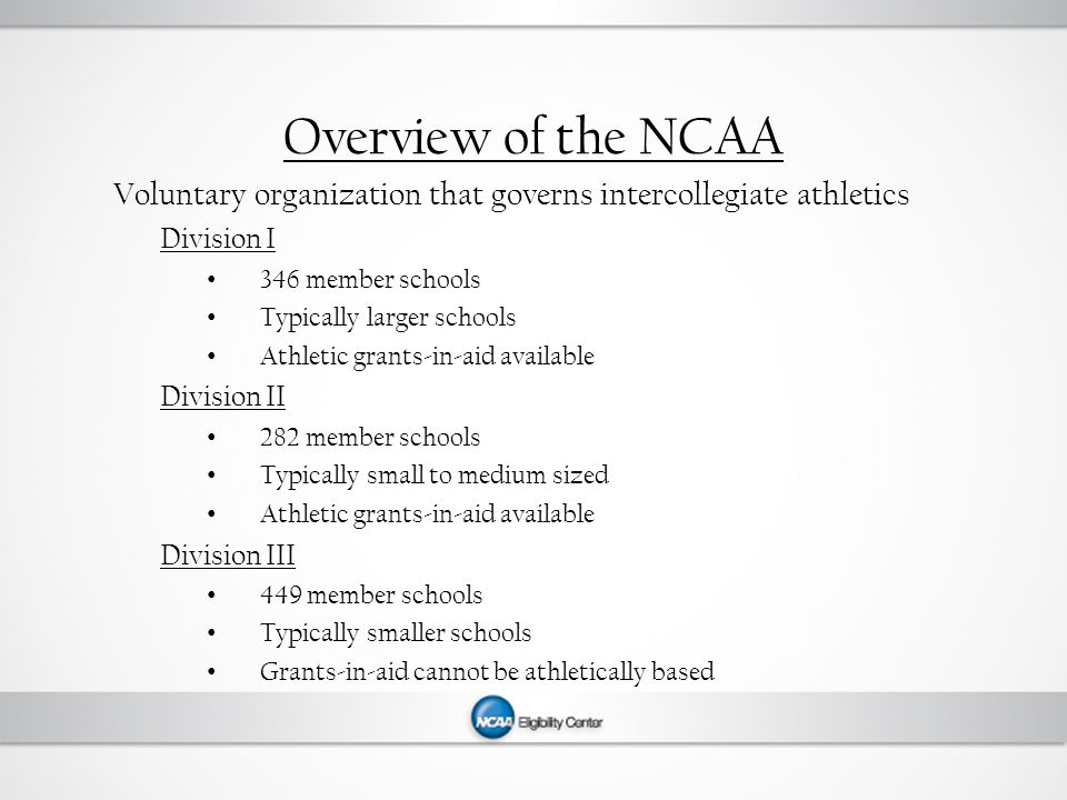 Overview of the NCAA Voluntary organization that governs intercollegiate athletics Division I 346 member schools Typically larger schools Athletic grants-in-aid available Division II 282 member schools Typically small to medium sized Athletic grants-in-aid available Division III 449 member schools Typically smaller schools Grants-in-aid cannot be athletically based