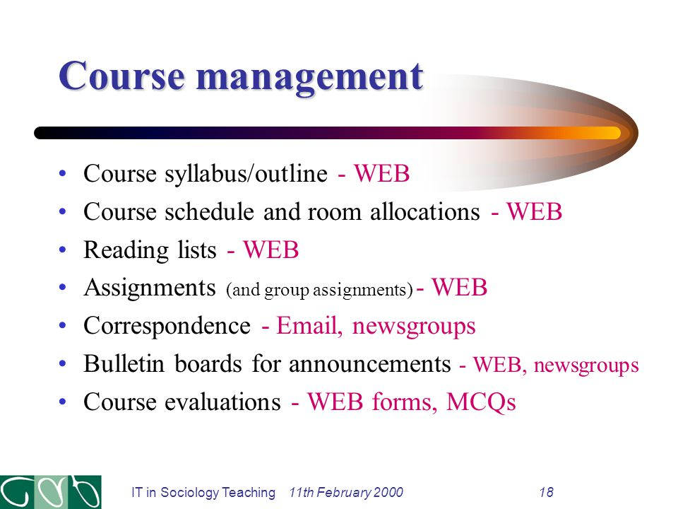 IT in Sociology Teaching 11th February 200018 Course management Course syllabus/outline - WEB Course schedule and room allocations - WEB Reading lists - WEB Assignments (and group assignments) - WEB Correspondence - Email, newsgroups Bulletin boards for announcements - WEB, newsgroups Course evaluations - WEB forms, MCQs