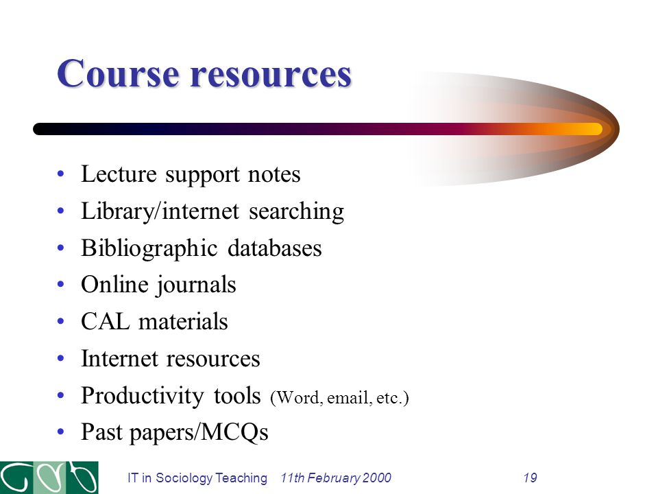 IT in Sociology Teaching 11th February 200019 Course resources Lecture support notes Library/internet searching Bibliographic databases Online journals CAL materials Internet resources Productivity tools (Word, email, etc.) Past papers/MCQs