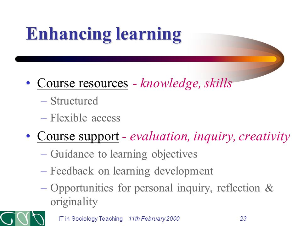 IT in Sociology Teaching 11th February 200023 Enhancing learning Course resources - knowledge, skills –Structured –Flexible access Course support - evaluation, inquiry, creativity –Guidance to learning objectives –Feedback on learning development –Opportunities for personal inquiry, reflection & originality