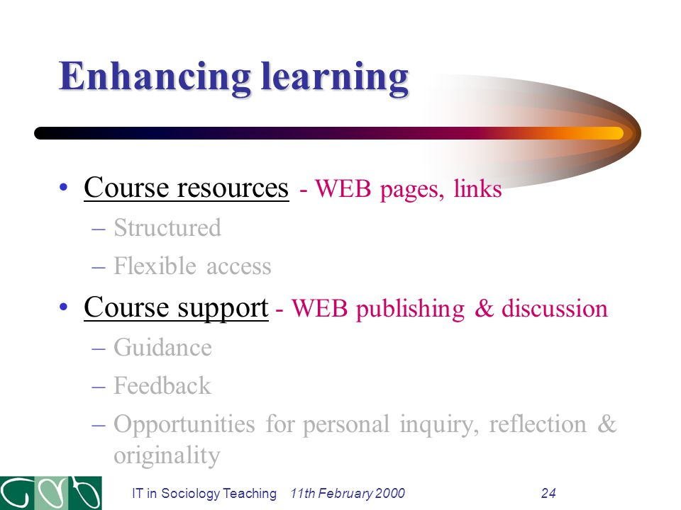 IT in Sociology Teaching 11th February 200024 Enhancing learning Course resources - WEB pages, links –Structured –Flexible access Course support - WEB publishing & discussion –Guidance –Feedback –Opportunities for personal inquiry, reflection & originality