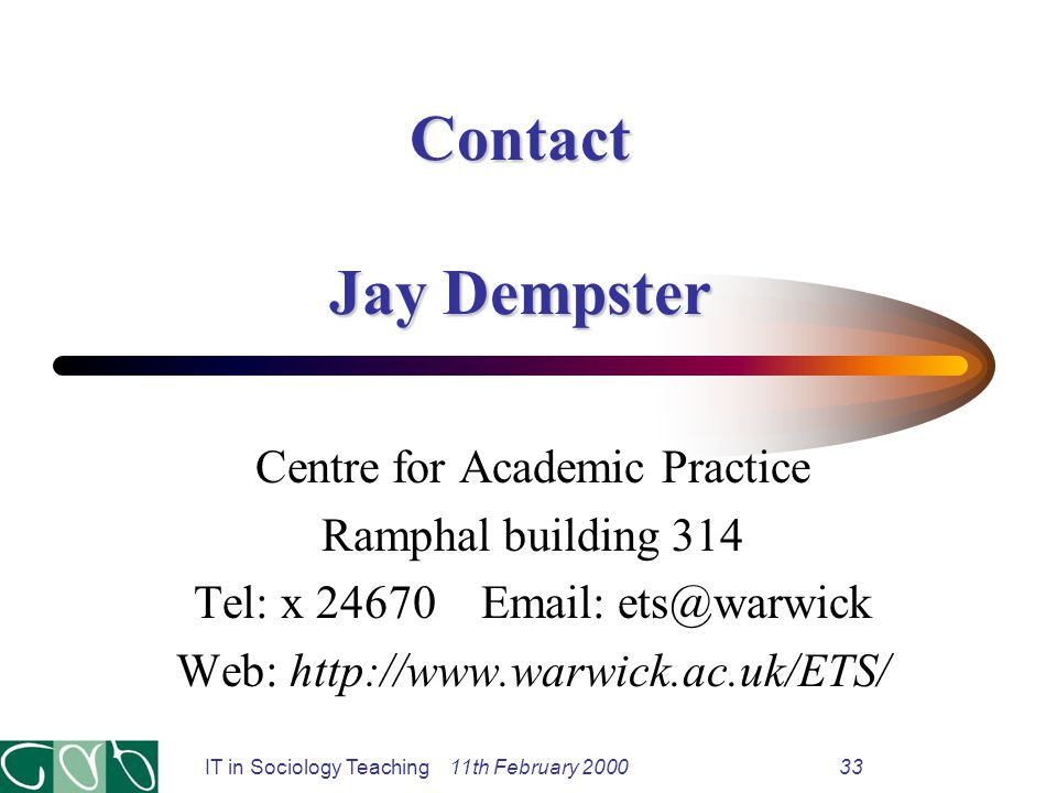 Contact Jay Dempster Centre for Academic Practice Ramphal building 314 Tel: x 24670 Email: ets@warwick Web: http://www.warwick.ac.uk/ETS/ IT in Sociology Teaching 11th February 200033