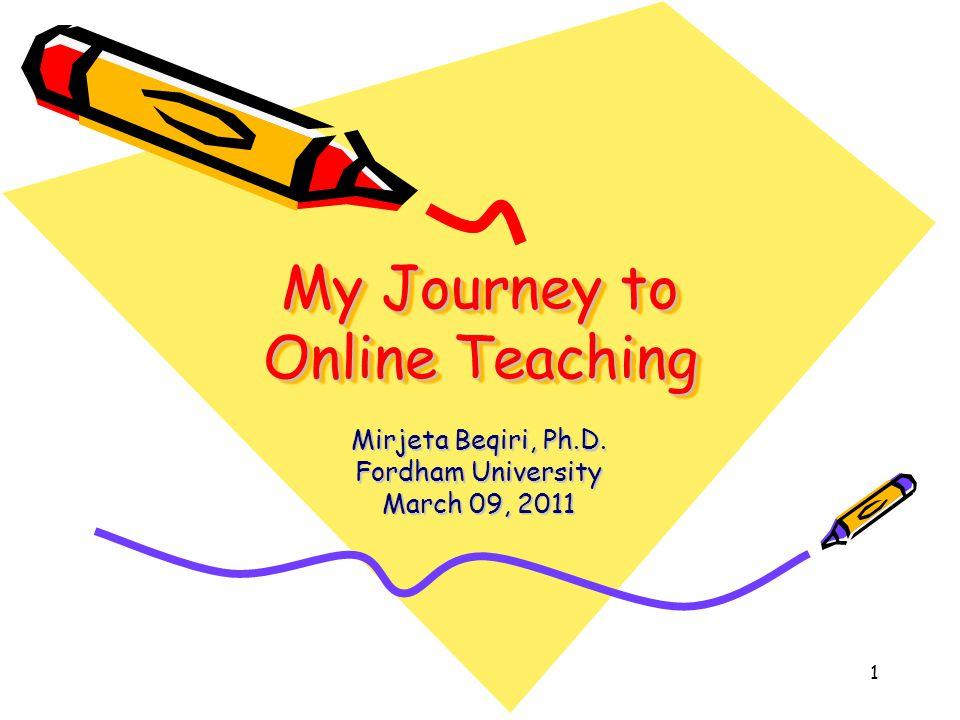1 My Journey to Online Teaching Mirjeta Beqiri, Ph.D. Fordham University March 09, 2011