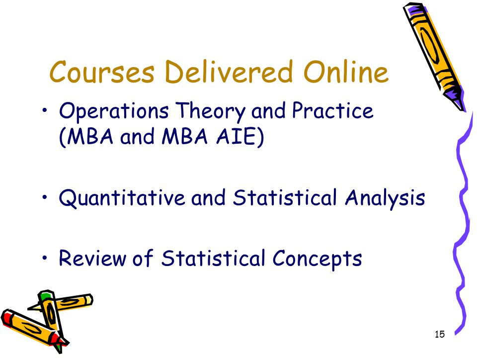15 Courses Delivered Online Operations Theory and Practice (MBA and MBA AIE) Quantitative and Statistical Analysis Review of Statistical Concepts