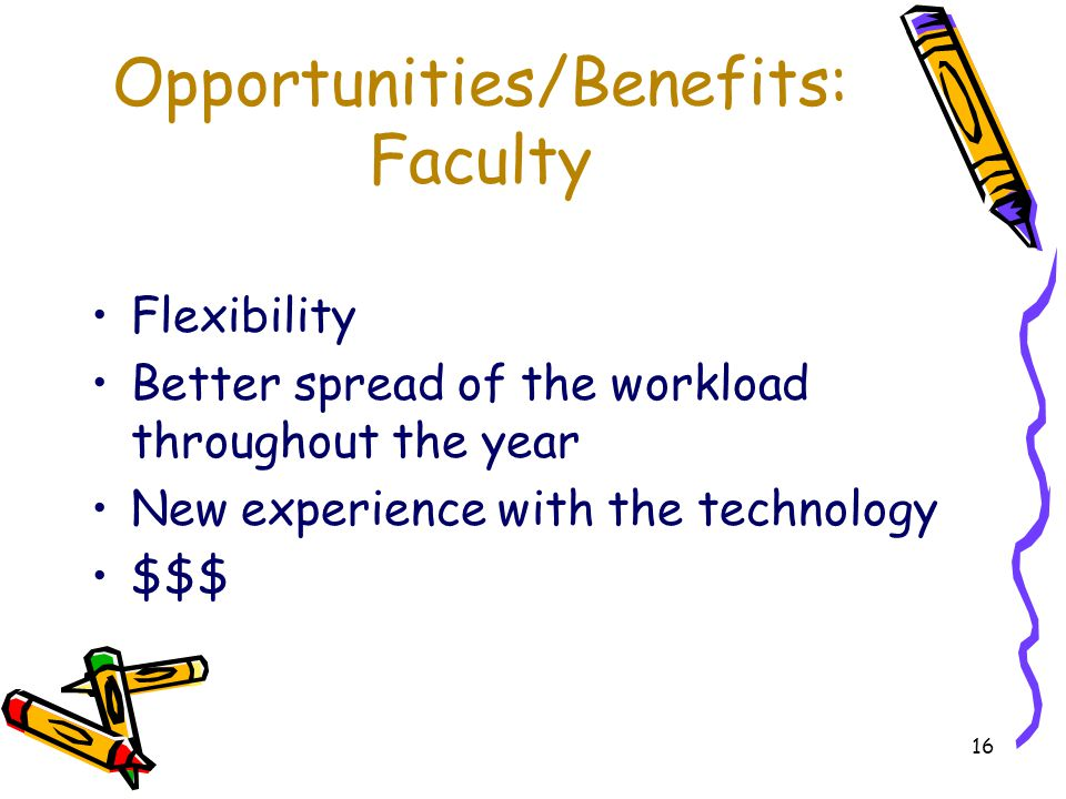16 Opportunities/Benefits: Faculty Flexibility Better spread of the workload throughout the year New experience with the technology $$$