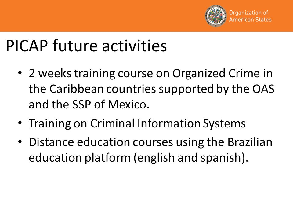 PICAP future activities 2 weeks training course on Organized Crime in the Caribbean countries supported by the OAS and the SSP of Mexico.
