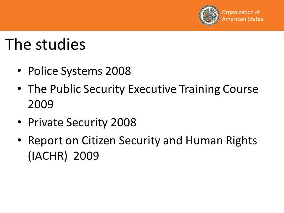 The studies Police Systems 2008 The Public Security Executive Training Course 2009 Private Security 2008 Report on Citizen Security and Human Rights (IACHR) 2009